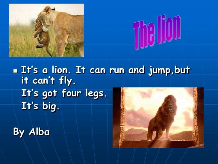    It's a lion. It can run and jump,but     it can't fly.     It's got four legs.     It's big.  By Alba