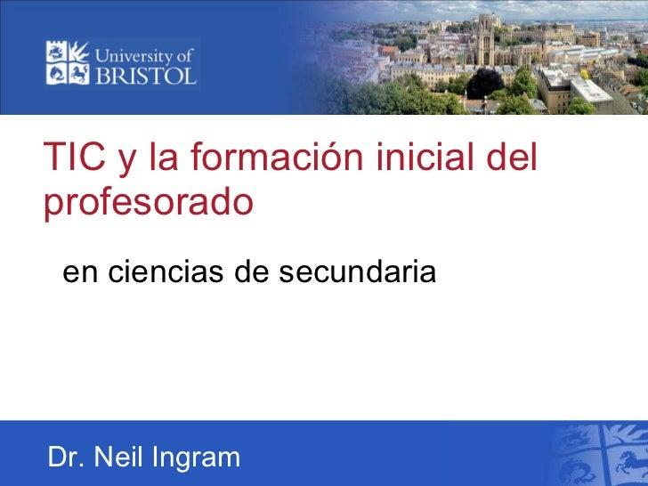 TIC y la formacióninicial del profesorado enciencias de secundaria Dr. Neil Ingram