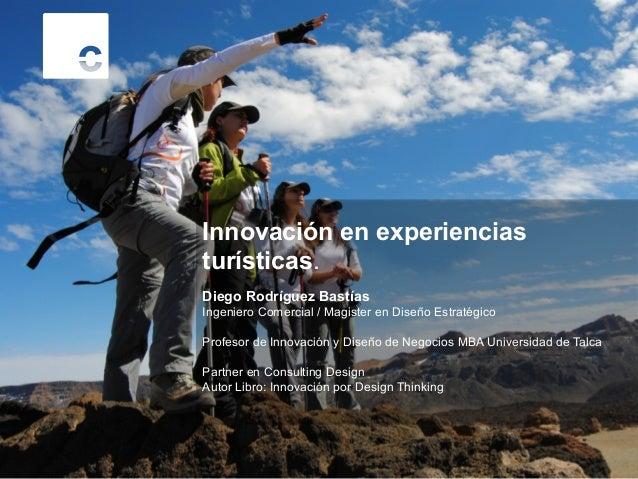 Innovación en experiencias turísticas. Diego Rodríguez Bastías Ingeniero Comercial / Magister en Diseño Estratégico Profes...