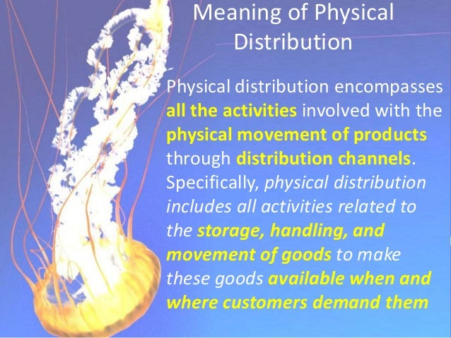 Physical Distribution Management (Logistics) It is the movement of finished goods from their point of production into the ...