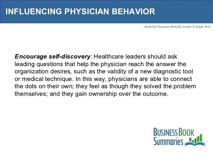 INFLUENCING PHYSICIAN BEHAVIOR Encourage self-discovery :  Healthcare leaders should ask leading questions that help the p...