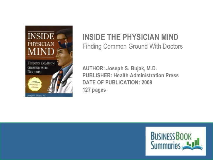 INSIDE THE PHYSICIAN MIND Finding Common Ground With Doctors AUTHOR: Joseph S. Bujak, M.D. PUBLISHER: Health Administratio...