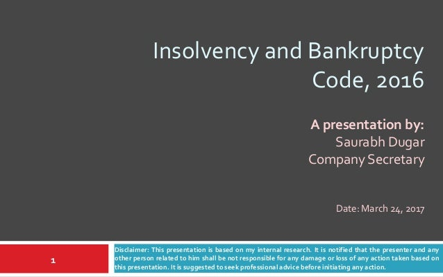 Insolvency and Bankruptcy Code, 2016 Disclaimer: This presentation is based on my internal research. It is notified that t...