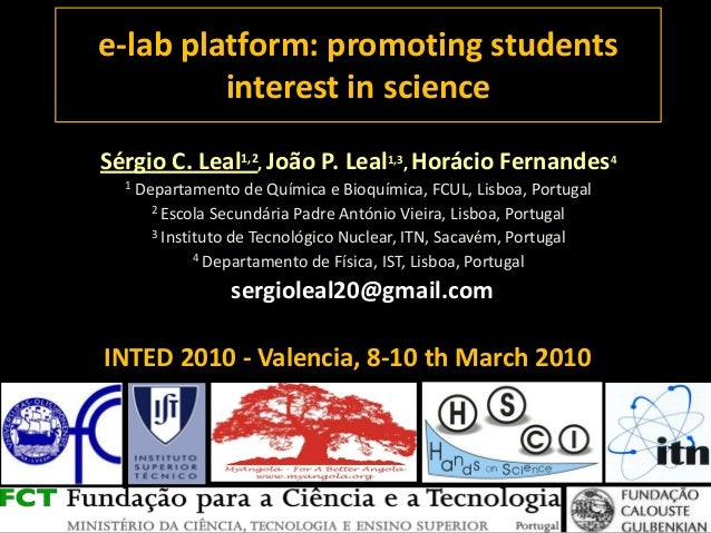 INTED 2010 - Valencia, 8-10 th March 2010 e-lab platform: promoting students interest in science Sérgio C. Leal1,2, João P...