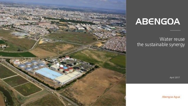 1 Water reuse the sustainable synergy Abengoa Agua April 2017