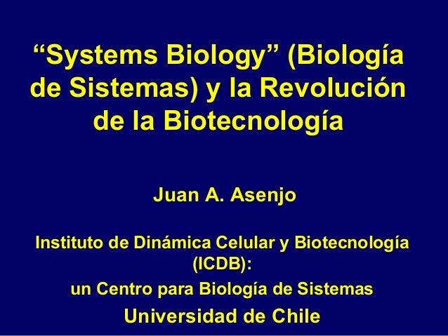 """""""Systems Biology"""" (Biología de Sistemas) y la Revolución de la Biotecnología Juan A. Asenjo Instituto de Dinámica Celular ..."""