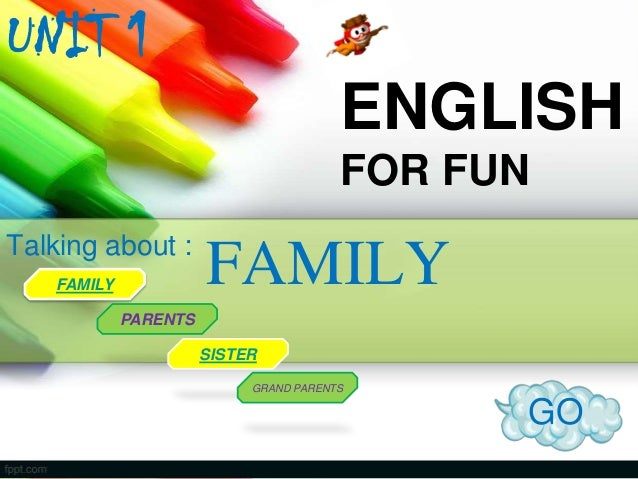 UNIT 1 ENGLISH FOR FUN Talking about : FAMILY  FAMILY  PARENTS SISTER GRAND PARENTS  GO