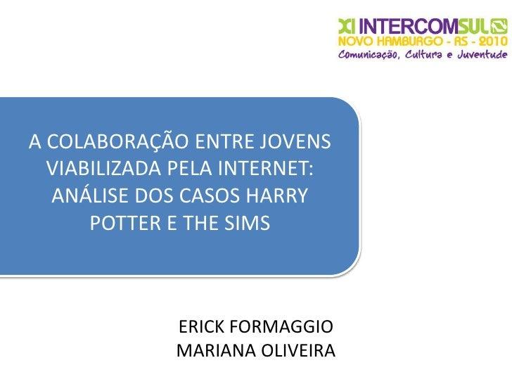 A COLABORAÇÃO ENTRE JOVENS VIABILIZADA PELA INTERNET: ANÁLISE DOS CASOS HARRY POTTER E THE SIMS<br />ERICK FORMAGGIO<br />...