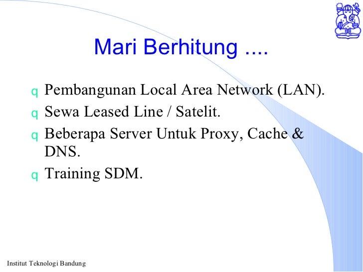 Mari Berhitung .... <ul><li>Pembangunan Local Area Network (LAN). </li></ul><ul><li>Sewa Leased Line / Satelit. </li></ul>...