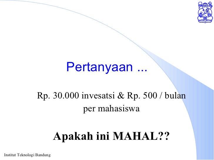Pertanyaan ... Rp. 30.000 invesatsi & Rp. 500 / bulan per mahasiswa Apakah ini MAHAL??