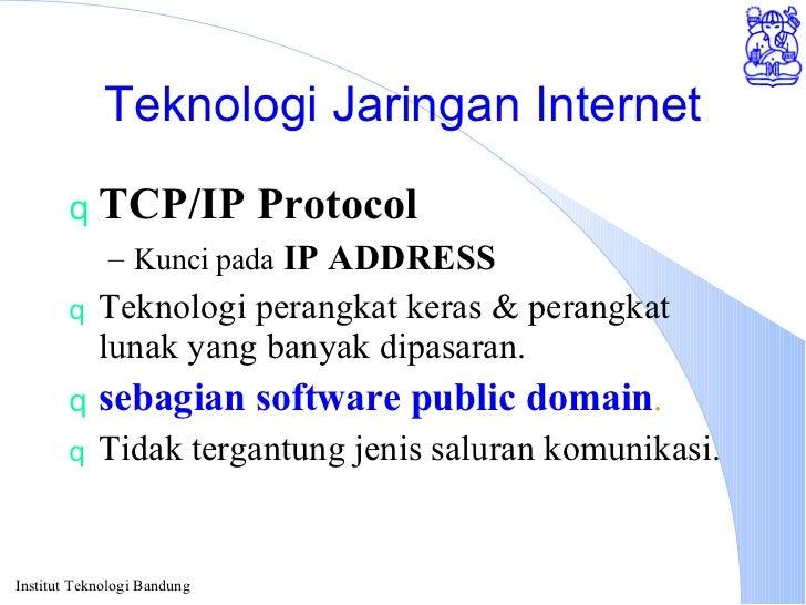 Teknologi Jaringan Internet <ul><li>TCP/IP Protocol </li></ul><ul><ul><li>Kunci pada  IP ADDRESS </li></ul></ul><ul><li>Te...