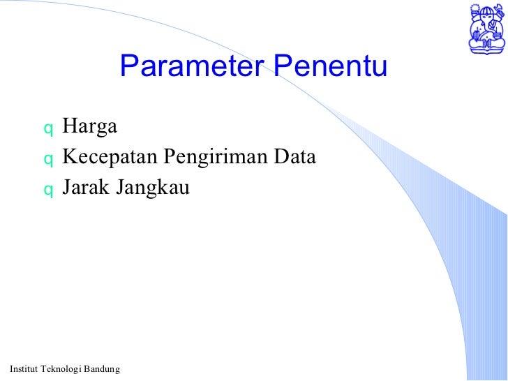Parameter Penentu <ul><li>Harga </li></ul><ul><li>Kecepatan Pengiriman Data </li></ul><ul><li>Jarak Jangkau </li></ul>