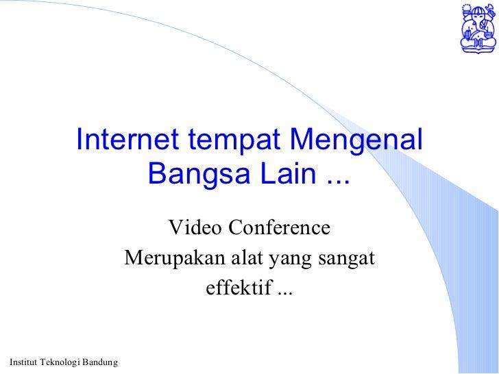 Internet tempat Mengenal Bangsa Lain ... Video Conference Merupakan alat yang sangat effektif ...
