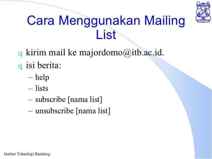 Cara Menggunakan Mailing List <ul><li>kirim mail ke majordomo@itb.ac.id. </li></ul><ul><li>isi berita: </li></ul><ul><ul><...