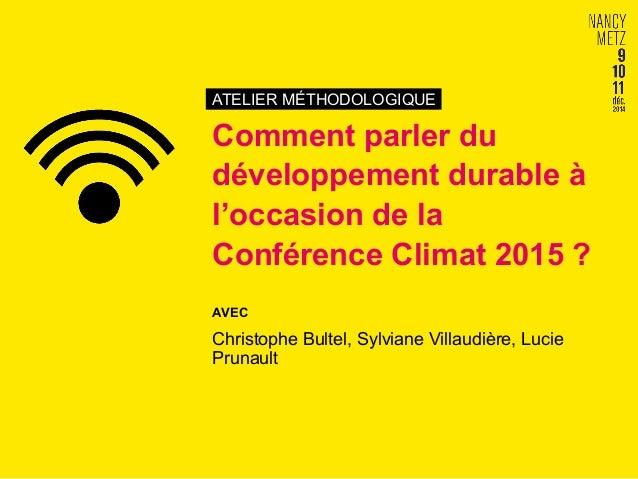 ATELIER MÉTHODOLOGIQUE Comment parler du développement durable à l'occasion de la Conférence Climat 2015 ? AVEC Christophe...
