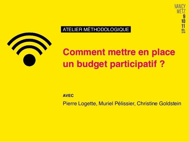 ATELIER MÉTHODOLOGIQUE! Comment mettre en place un budget participatif ?! AVEC! Pierre Logette, Muriel Pélissier, Christin...
