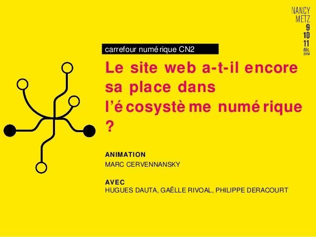 carrefour numérique CN2  Le site web a-t-il encore  sa place dans  l'é cosystème numé rique  ?  ANIMATION  MARC CERVENNANS...