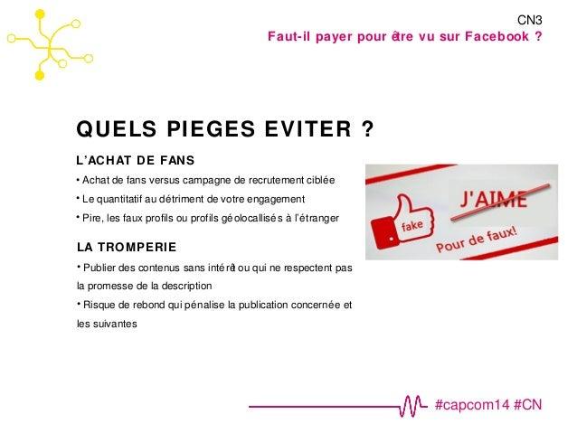#capcom14 #CN  QUELS PIEGES EVITER ?  CN3  Faut-il payer pour être vu sur Facebook ?  L'ACHAT DE FANS  • Achat de fans ver...