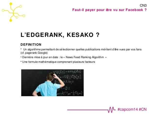 CN3  Faut-il payer pour être vu sur Facebook ?  #capcom14 #CN  L'EDGERANK, KESAKO ?  DEFINITION  • Un algorithme permettan...