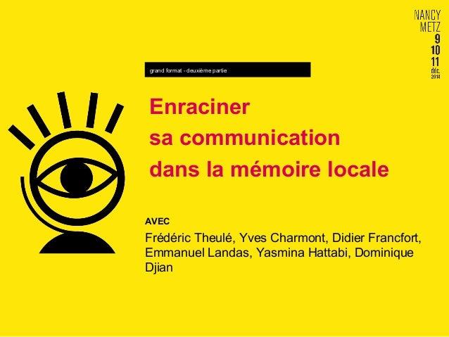 grand format - deuxième partie  Enraciner  sa communication  dans la mémoire locale  AVEC  Frédéric Theulé, Yves Charmont,...