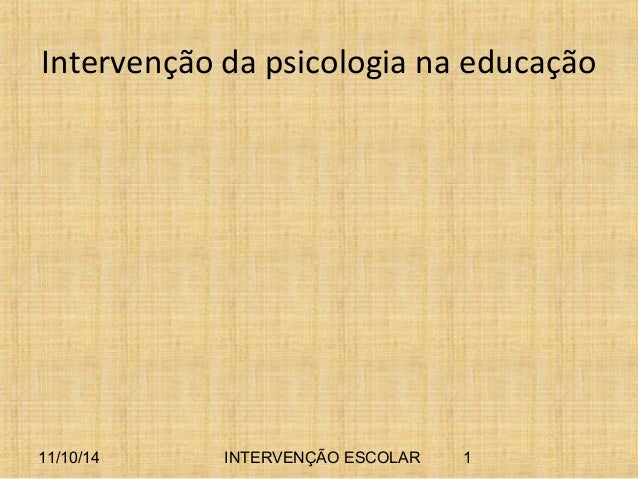 Intervenção da psicologia na educação  11/10/14 INTERVENÇÃO ESCOLAR 1