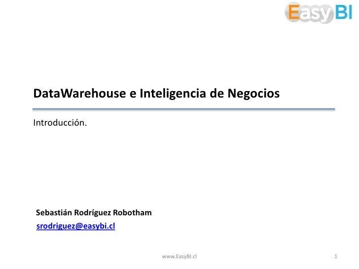DataWarehouse e Inteligencia de NegociosIntroducción.Sebastián Rodríguez Robothamsrodriguez@easybi.cl                     ...