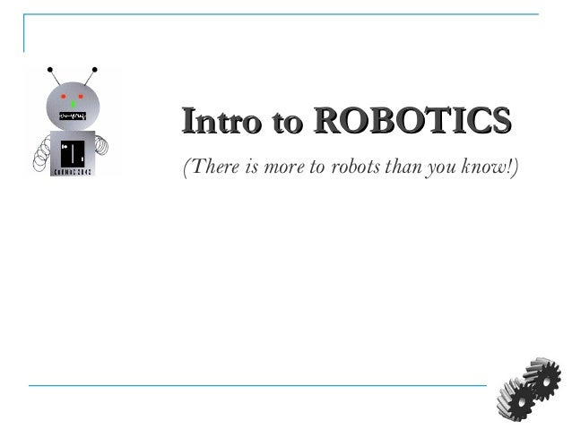 Intro to ROBOTICSIntro to ROBOTICS (There is more to robots than you know!)