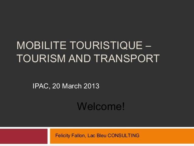 MOBILITE TOURISTIQUE –TOURISM AND TRANSPORT  IPAC, 20 March 2013                 Welcome!        Felicity Fallon, Lac Bleu...