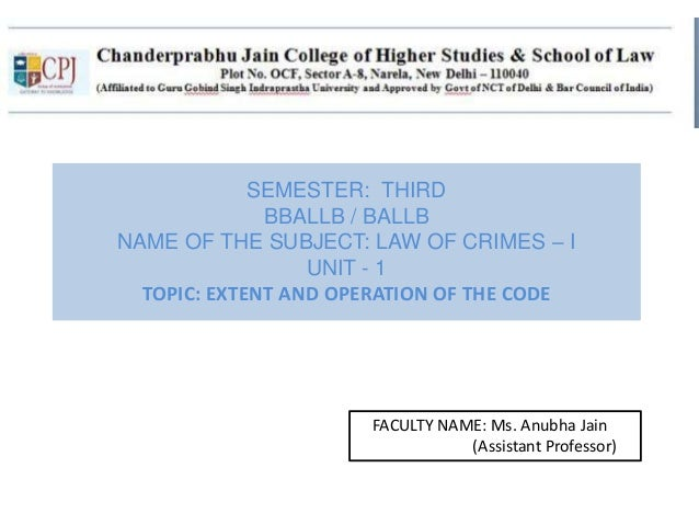 SEMESTER: THIRD BBALLB / BALLB NAME OF THE SUBJECT: LAW OF CRIMES – I UNIT - 1 TOPIC: EXTENT AND OPERATION OF THE CODE FAC...