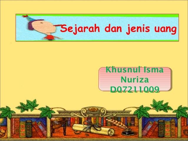 Sejarah dan jenis uang  Khusnul Isma  Khusnul Isma  Nuriza  Nuriza  D07211009  D07211009