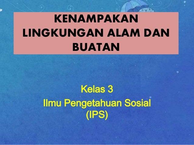 KENAMPAKAN  LINGKUNGAN ALAM DAN  BUATAN  Kelas 3  Ilmu Pengetahuan Sosial  (IPS)