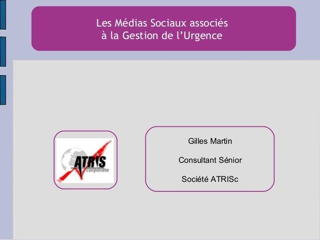Les Médias Sociaux associés à la Gestion de l'Urgence Gilles Martin Consultant Sénior Société ATRISc