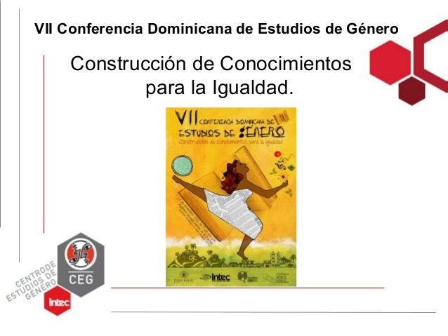 VII Conferencia Dominicana de Estudios de Género    Construcción de Conocimientos            para la Igualdad.