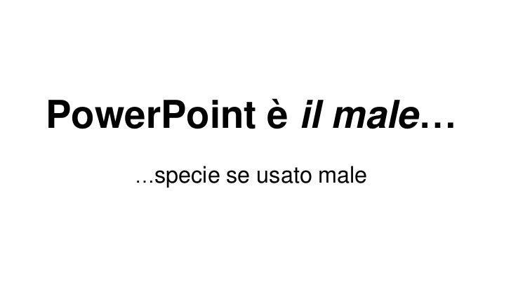 PowerPoint è il male…     …specie se usato male