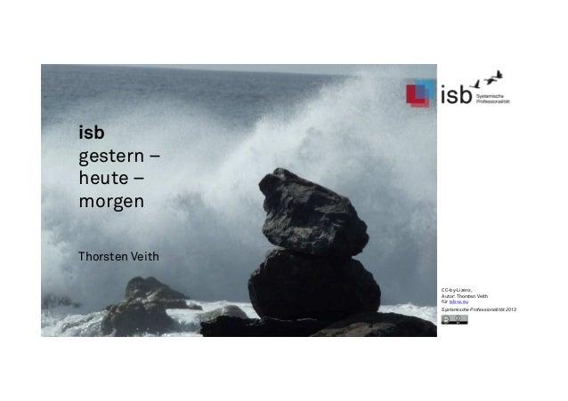 isb gestern – heute – morgen Thorsten Veith CC-by-Lizenz, Autor: Thorsten Veith für isb-w.eu Systemische Professionalität ...