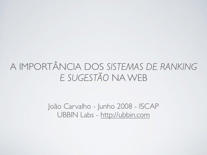 A IMPORTÂNCIA DOS SISTEMAS DE RANKING         E SUGESTÃO NA WEB       João Carvalho - Junho 2008 - ISCAP          UBBIN La...