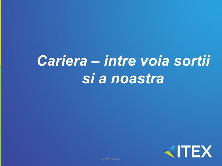 Cariera – intre voia sortii       si a noastra               www.itex.ro