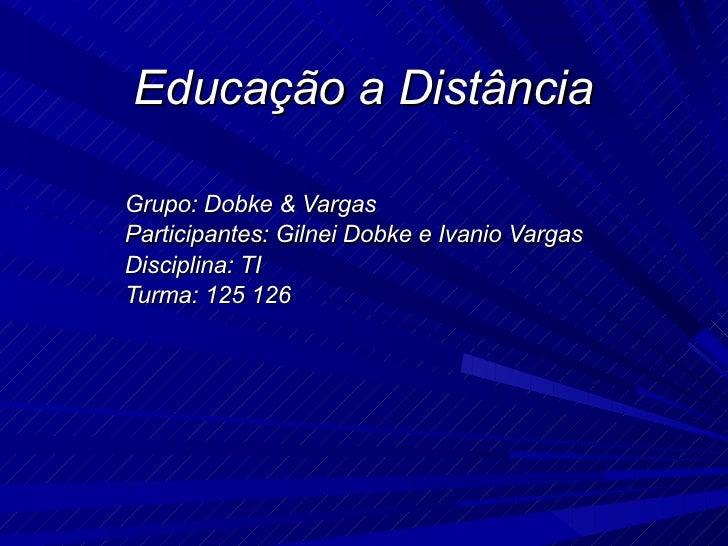 Educação a Distância Grupo: Dobke & Vargas  Participantes: Gilnei Dobke e Ivanio Vargas Disciplina: TI Turma: 125 126