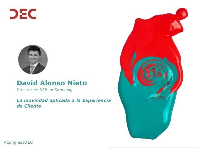 #CongresoDEC David Alonso Nieto Director de B2B en Samsung La movilidad aplicada a la Experiencia de Cliente