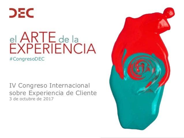 IV Congreso Internacional sobre Experiencia de Cliente 3 de octubre de 2017 #CongresoDEC