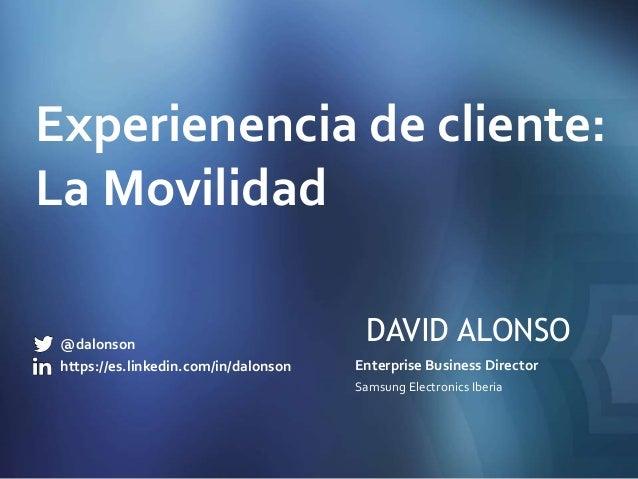 DAVID ALONSO Enterprise Business Director Samsung Electronics Iberia Experienencia de cliente: La Movilidad @dalonson http...