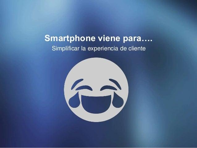 Simplificar la experiencia de cliente Smartphone viene para….