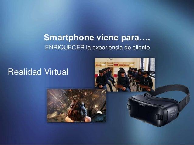 ENRIQUECER la experiencia de cliente Smartphone viene para…. Realidad Virtual