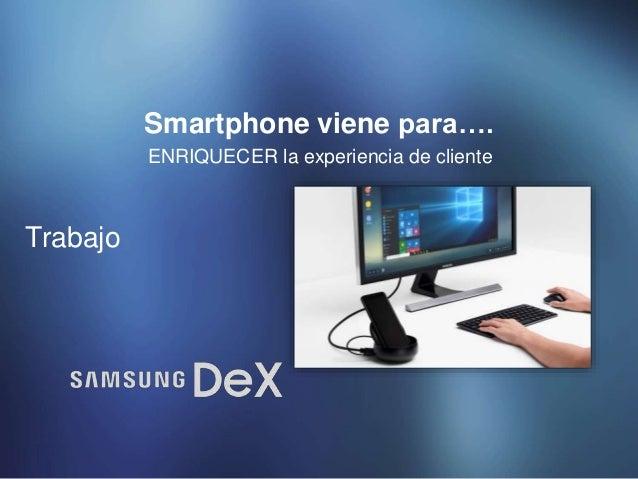 ENRIQUECER la experiencia de cliente Smartphone viene para…. Trabajo
