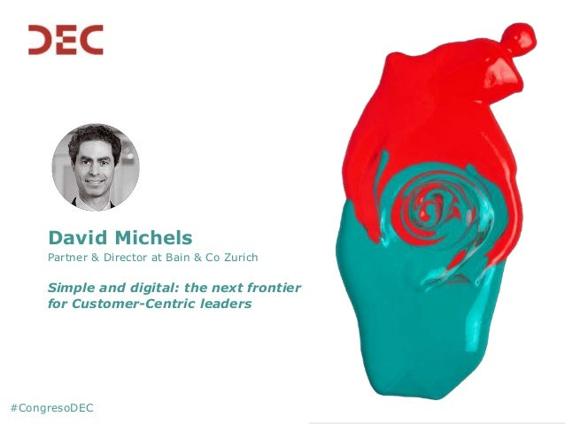David Michels Partner & Director at Bain & Co Zurich Simple and digital: the next frontier for Customer-Centric leaders #C...