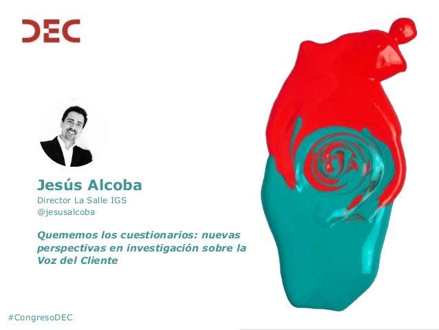 #CongresoDEC Jesús Alcoba Director La Salle IGS @jesusalcoba Quememos los cuestionarios: nuevas perspectivas en investigac...