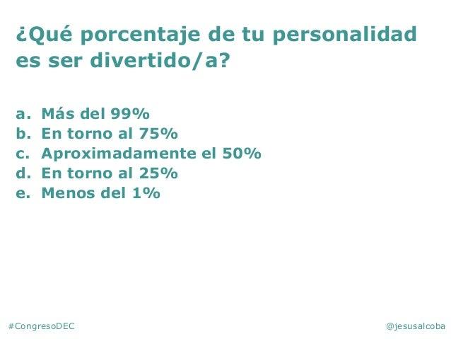 #CongresoDEC @jesusalcoba ¿Qué porcentaje de tu personalidad es ser divertido/a? a. Más del 99% b. En torno al 75% c. Apro...
