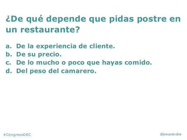 @jesusalcoba ¿De qué depende que pidas postre en un restaurante? a. De la experiencia de cliente. b. De su precio. c. De l...