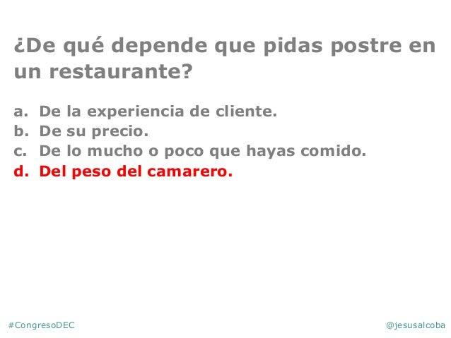 #CongresoDEC @jesusalcoba ¿De qué depende que pidas postre en un restaurante? a. De la experiencia de cliente. b. De su pr...
