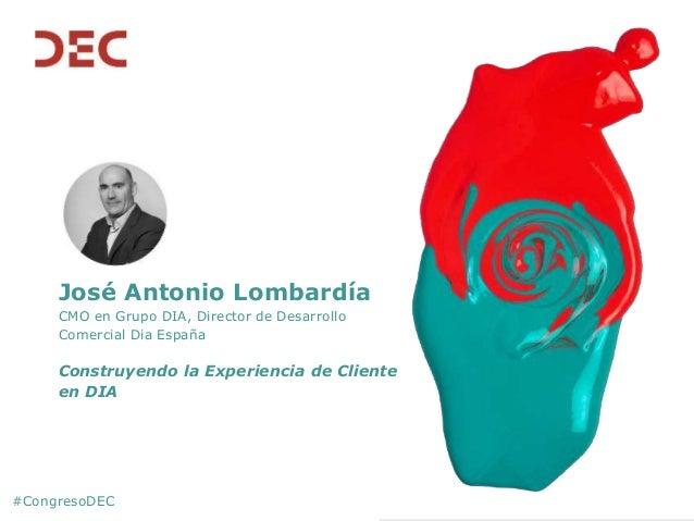#CongresoDEC José Antonio Lombardía CMO en Grupo DIA, Director de Desarrollo Comercial Dia España Construyendo la Experien...